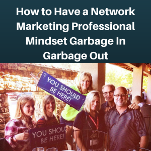 How to Have a Network Marketing Professional mindset, garbage in garbage out, success mindset,