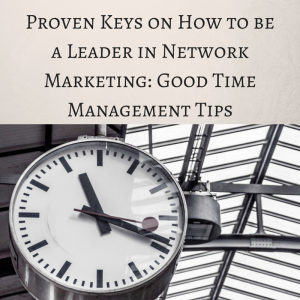 Proven Keys on How to be a Leader in Network marketing, good time management tips, time management, how to become a leader in network marketing