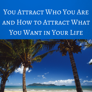 You Attract Who You Are and How to Attract what you want in your life, law of attraction