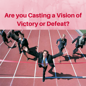 Are you Casting a Vision of Victory or Defeat- victory vs defeat, defeat vs victory, casting vision, cast a vision
