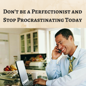 Don't be a Perfectionist and Stop Procrastinating, take action,