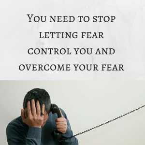 You need to stop letting fear control you, overcoming fear, overcoming your fears, how to overcome your fear, how to overcome your fears