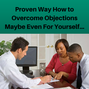 Proven Way How to Overcome Objections...Maybe Even For Yourself..., overcome objections, overcoming objections, how to overcome objections in sales, sales tips, sales training, closing tips, closing training