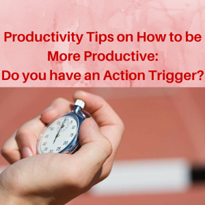 Productivity Tips on How to be More Productive- Do you have an Action Trigger, productivity tips, productivity training, time management, mindset,