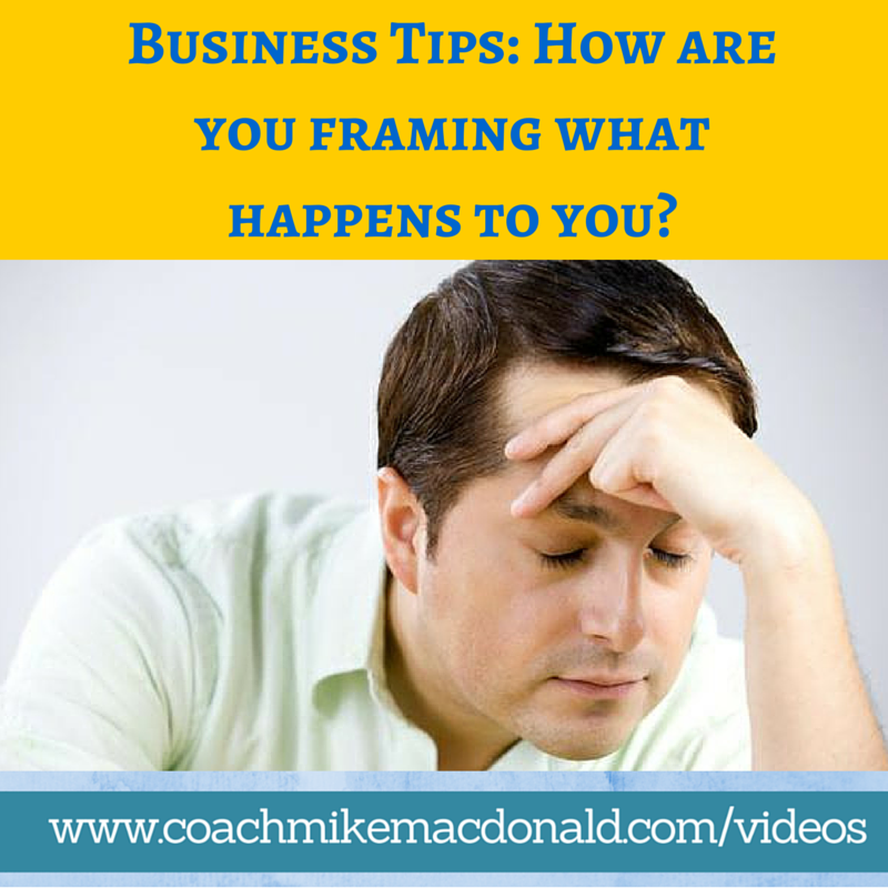 Business Tips How are you framing what happens to you, mindset tips, mindset training, success mindset