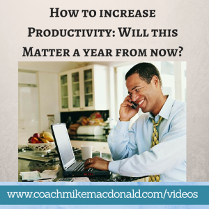 Easy Effective Ways How to Increase Productivity- Will This Matter a Year From Now, increasing productivity, increase productivity, increase your productivity, how to increase your productivity, will this matter a year from now,