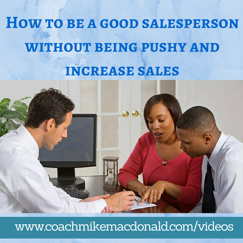 How to be a good salesperson without being pushy and increase sales, how to be a good sales person, how to be a good salesman, increase sales, how to increase sales, increasing sales
