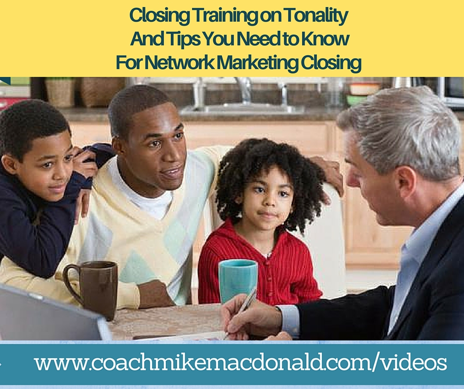 Closing training on tonality and tips you need to know for network marketing closing, how to close, tips on closing, closing tips, network marketing closing, closing in network marketing