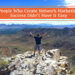 people-who-create-network-marketing-success-didnt-have-it-easy, success in network marketing, home business success,