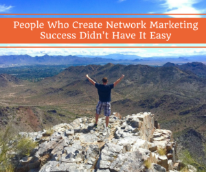 people-who-create-network-marketing-success-didnt-have-it-easy, success in network marketing, home business success, network marketing success