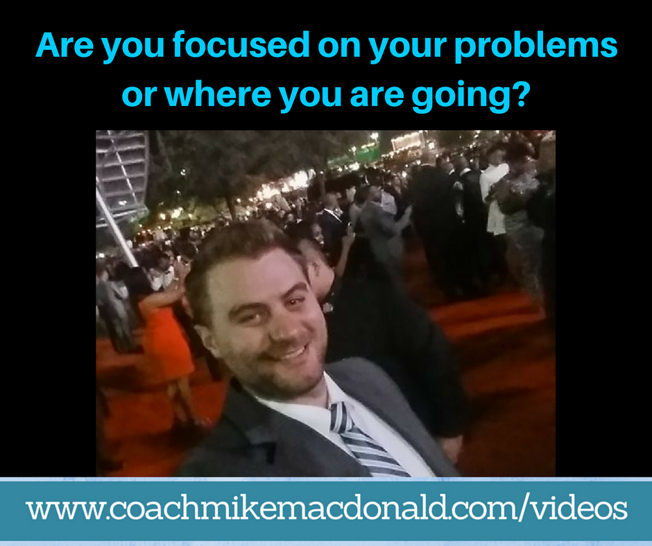 are-you-focused-on-your-problems-or-where-you-are-going