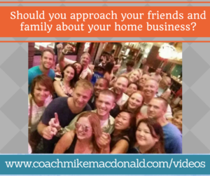 should-you-approach-your-friends-and-family-about-your-home-business, home based business, home business, home business tips, home business training, prospecting tips, network marketing recruiting, network marketing prospecting