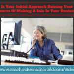 Is Your Initial Approach Ruining Your Chances Of Making A Sale In Your Business-