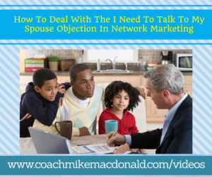 How To Deal With The I Need To Talk To My Spouse Objection In Network Marketing, I need to talk to my wife, I need to talk to my husband, I need to talk to my spouse, I need to talk to my spouse concern, I need to talk to my spouse objection