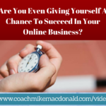 Are You Even Giving Yourself A Chance To Succeed In Your Online Business-