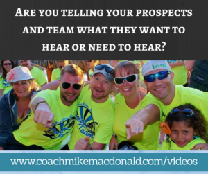 Are you telling your prospects and team what they want to hear or need to hear-