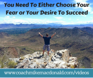 You need to either choose your fear or your desire to succeed, fear, fear vs desire, fear or desire, desire to succeed